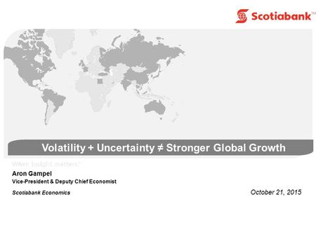 Volatility + Uncertainty ≠ Stronger Global Growth Aron Gampel Vice-President & Deputy Chief Economist Scotiabank Economics October 21, 2015.