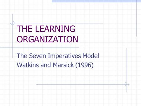 THE LEARNING ORGANIZATION The Seven Imperatives Model Watkins and Marsick (1996)