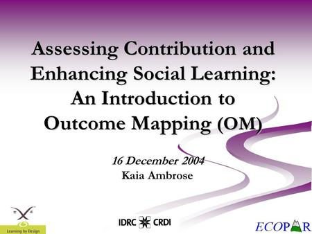 Assessing Contribution and Enhancing Social Learning: An Introduction to Outcome Mapping (OM) 16 December 2004 Kaia Ambrose.