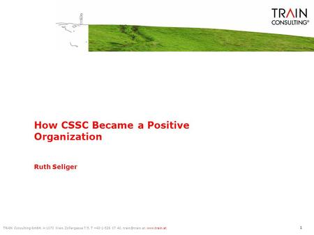 TRAIN Consulting GmbH, A-1070 Wien, Zollergasse 7/5, T +43-1-526 07 40,  1 How CSSC Became a Positive Organization Ruth Seliger.
