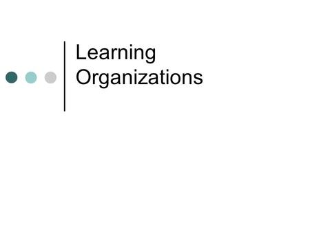 Learning Organizations. Think of an Organization Where: You can experiment It was ok to make (and admit) a mistake Furthering your education / development.