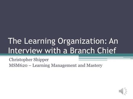 The Learning Organization: An Interview with a Branch Chief Christopher Shipper MSM620 – Learning Management and Mastery.