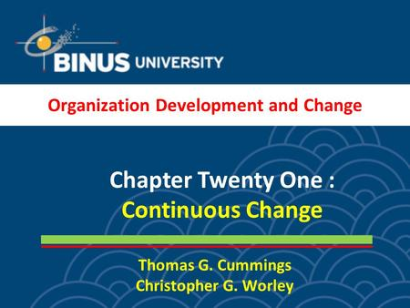 Thomas G. Cummings Christopher G. Worley Chapter Twenty One : Continuous Change Organization Development and Change.