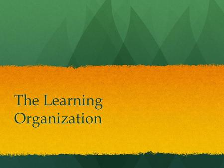The Learning Organization. continuously transforming itself continuously transforming itself able to be nimble, flexible, adaptive to a constantly changing.