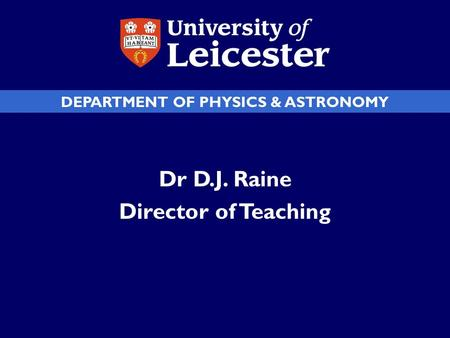 DEPARTMENT OF PHYSICS & ASTRONOMY Dr D.J. Raine Director of Teaching.
