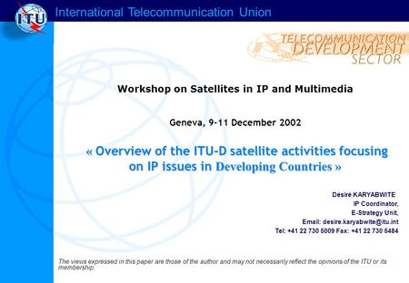 International Telecommunication Union « Overview of the ITU-D satellite activities focusing on IP issues in Developing Countries » Workshop on Satellites.