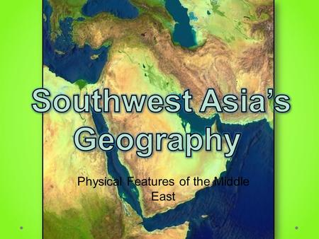 Physical Features of the Middle East. Standards SS7G5 The student will locate selected features in Southwestern Asia (Middle East). a. Locate on a world.