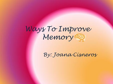 Ways To Improve Memory By: Joana Cisneros. Three Rs Reception Retention Recollection.