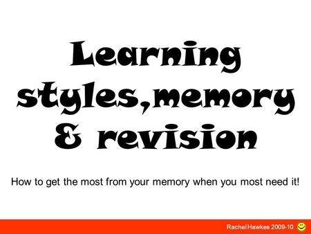 Learning styles,memory & revision How to get the most from your memory when you most need it! Rachel Hawkes 2009-10.