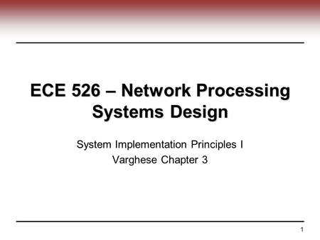 1 ECE 526 – Network Processing Systems Design System Implementation Principles I Varghese Chapter 3.
