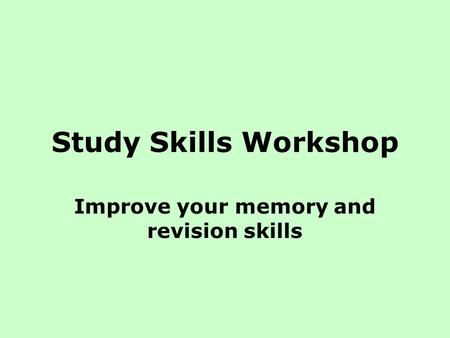 Study Skills Workshop Improve your memory and revision skills.