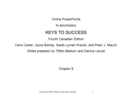 Copyright © 2007 Pearson Education Canada1 Online PowerPoints to accompany KEYS TO SUCCESS Fourth Canadian Edition Carol Carter, Joyce Bishop, Sarah Lyman.