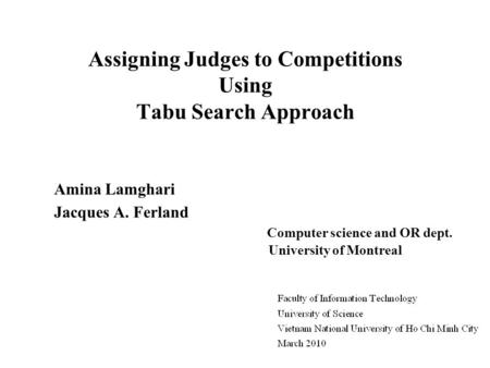 Assigning Judges to Competitions Using Tabu Search Approach Amina Lamghari Jacques A. Ferland Computer science and OR dept. University of Montreal.