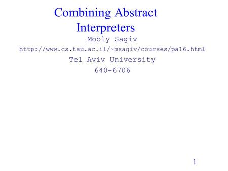 1 Combining Abstract Interpreters Mooly Sagiv  Tel Aviv University 640-6706.
