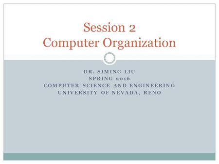 DR. SIMING LIU SPRING 2016 COMPUTER SCIENCE AND ENGINEERING UNIVERSITY OF NEVADA, RENO Session 2 Computer Organization.
