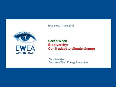 Christian Kjaer European Wind Energy Association Bruxelles, 1 June 2005 Green Week Biodiversity: Can it adapt to climate change.