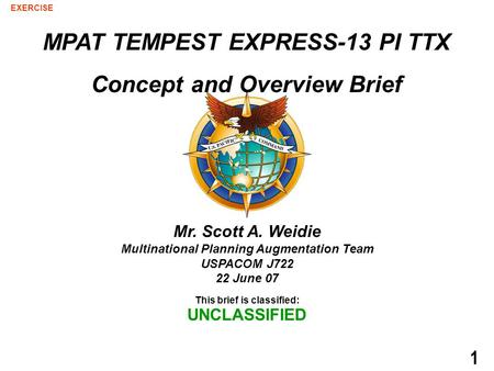This brief is classified: UNCLASSIFIED EXERCISE 1 Mr. Scott A. Weidie Multinational Planning Augmentation Team USPACOM J722 22 June 07 MPAT TEMPEST EXPRESS-13.
