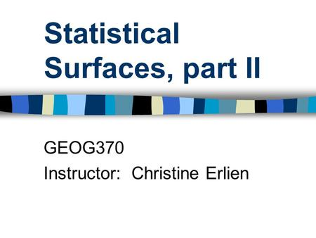 Statistical Surfaces, part II GEOG370 Instructor: Christine Erlien.
