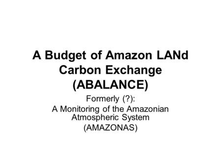A Budget of Amazon LANd Carbon Exchange (ABALANCE) Formerly (?): A Monitoring of the Amazonian Atmospheric System (AMAZONAS)