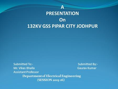 A PRESENTATION On 132KV GSS PIPAR CITY JODHPUR Submitted To:- Submitted By:- Mr. Vikas Bhalla Gaurav Kumar Assistant Professor Department of Electrical.