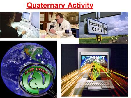 Quaternary Activity. activities which involve the collection, recoding, arranging, storage, retrieval, exchange, and dissemination of information. Ex: