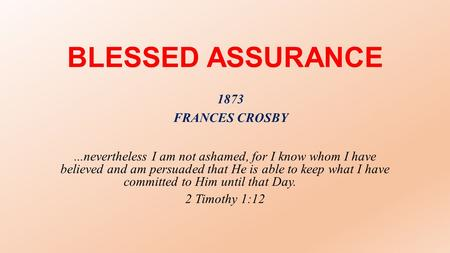 BLESSED ASSURANCE...nevertheless I am not ashamed, for I know whom I have believed and am persuaded that He is able to keep what I have committed to Him.