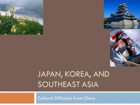 JAPAN, KOREA, AND SOUTHEAST ASIA Cultural Diffusion from China.