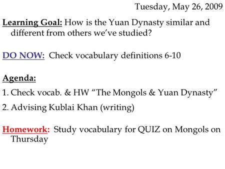 Tuesday, May 26, 2009 Learning Goal: How is the Yuan Dynasty similar and different from others we've studied? DO NOW: Check vocabulary definitions 6-10.