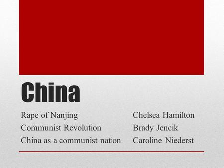 China Rape of NanjingChelsea Hamilton Communist RevolutionBrady Jencik China as a communist nationCaroline Niederst.