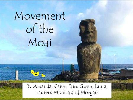Movement of the Moai By Amanda, Caity, Erin, Gwen, Laura, Lauren, Monica and Morgan.