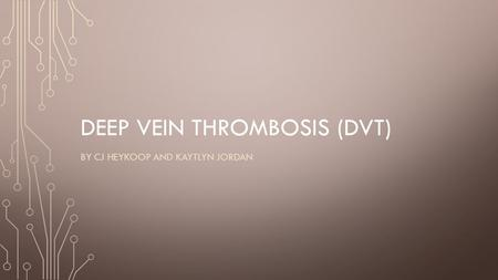 DEEP VEIN THROMBOSIS (DVT) BY CJ HEYKOOP AND KAYTLYN JORDAN.