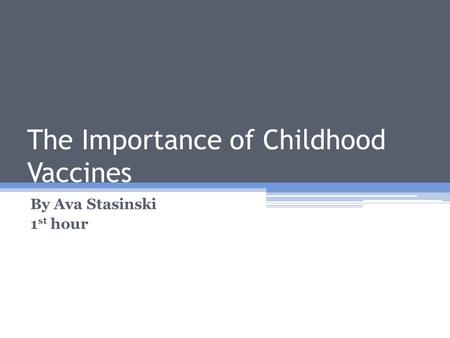 The Importance of Childhood Vaccines By Ava Stasinski 1 st hour.
