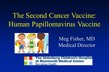 The Second Cancer Vaccine: Human Papillomavirus Vaccine Meg Fisher, MD Medical Director.