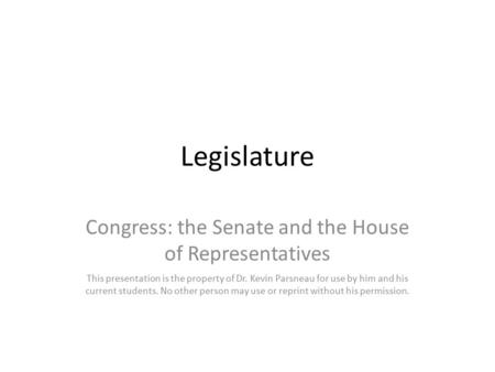 Legislature Congress: the Senate and the House of Representatives This presentation is the property of Dr. Kevin Parsneau for use by him and his current.