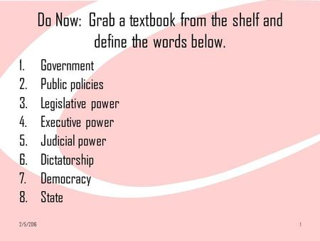 2/5/20161 Do Now: Grab a textbook from the shelf and define the words below. 1.Government 2.Public policies 3.Legislative power 4.Executive power 5.Judicial.