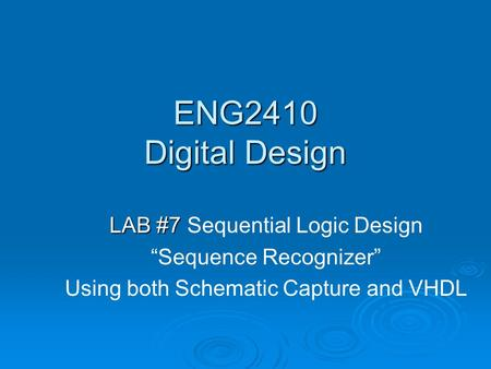 "ENG2410 Digital Design LAB #7 LAB #7 Sequential Logic Design ""Sequence Recognizer"" Using both Schematic Capture and VHDL."