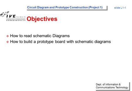 Dept. of Information & Communications Technology Circuit Diagram and Prototype Construction (Project 1) slide L1-1 Objectives v How to read schematic Diagrams.