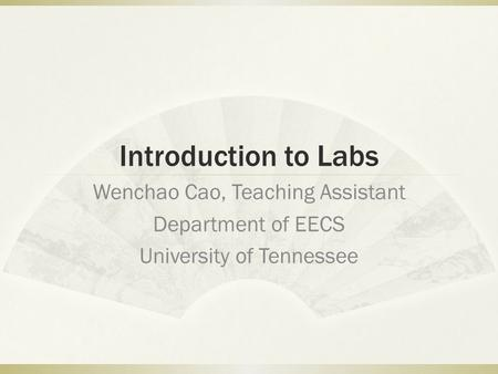 Introduction to Labs Wenchao Cao, Teaching Assistant Department of EECS University of Tennessee.