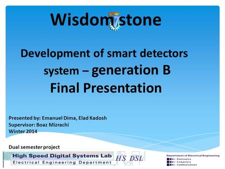 Wisdom stone Development of smart detectors system – generation B Final Presentation Presented by: Emanuel Dima, Elad Kadosh Supervisor: Boaz Mizrachi.