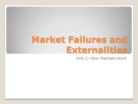 Market Failures and Externalities Unit 2: How Markets Work.