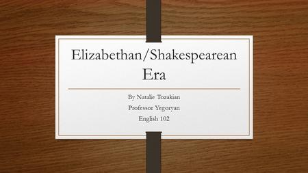 Elizabethan/Shakespearean Era By Natalie Tozakian Professor Yegoryan English 102.