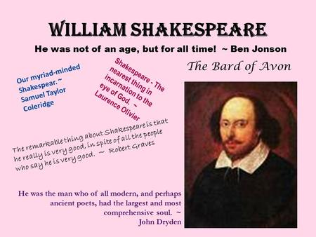 WILLIAM SHAKESPEARE The Bard of Avon He was not of an age, but for all time! ~ Ben Jonson He was the man who of all modern, and perhaps ancient poets,