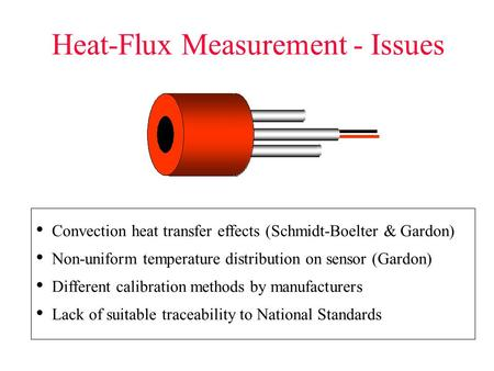 Heat-Flux Measurement - Issues Convection heat transfer effects (Schmidt-Boelter & Gardon) Non-uniform temperature distribution on sensor (Gardon) Different.