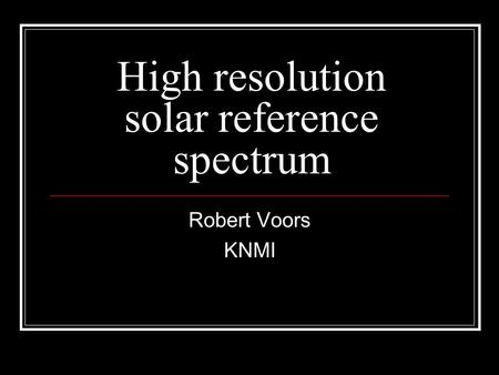 High resolution solar reference spectrum Robert Voors KNMI.