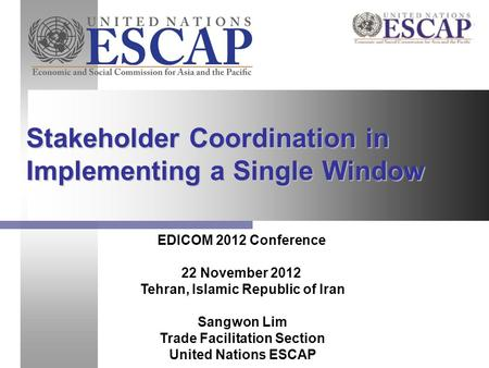 Stakeholder Coordination in Implementing a Single Window EDICOM 2012 Conference 22 November 2012 Tehran, Islamic Republic of Iran Sangwon Lim Trade Facilitation.