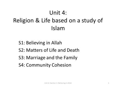 Unit 4: Religion & Life based on a study of Islam S1: Believing in Allah S2: Matters of Life and Death S3: Marriage and the Family S4: Community Cohesion.