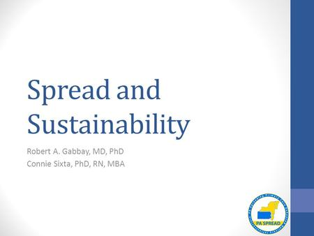 Spread and Sustainability Robert A. Gabbay, MD, PhD Connie Sixta, PhD, RN, MBA.