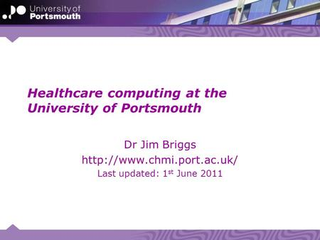 Healthcare computing at the University of Portsmouth Dr Jim Briggs  Last updated: 1 st June 2011.