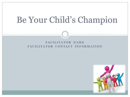 FACILITATOR NAME FACILITATOR CONTACT INFORMATION Be Your Child's Champion.