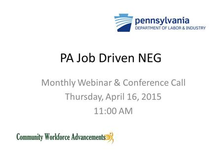 PA Job Driven NEG Monthly Webinar & Conference Call Thursday, April 16, 2015 11:00 AM.